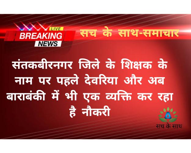 संतकबीरनगर जिले के शिक्षक के नाम पर पहले देवरिया और अब बाराबंकी में भी एक व्यक्ति कर रहा है नौकरी