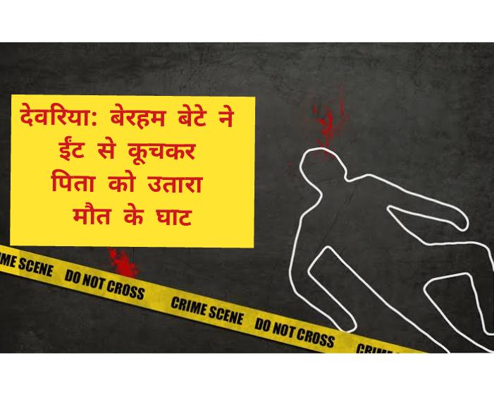 देवरिया: बेरहम बेटे ने ईंट से कूचकर पिता को उतारा मौत के घाट